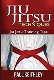 Jiu Jitsu Techniques: Jiu Jitsu Training Tips, Paul Keithley, 1490595538