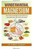 Wundermineral Magnesium: Der erstaunliche Mikronährstoff für ein gesundes Herz, Verstand und Leben!