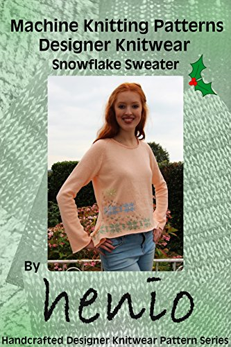 Machine Knitting Pattern: Designer Knitwear: Christmas Snowflake Sweater (Henio Handcrafted Designer Knitwear Single Pattern Series Book 1)