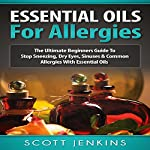 Essential Oils for Allergies: The Ultimate Beginners Guide to Stop Sneezing, Dry Eyes, Sinuses & Common Allergies with Essential Oils   Scott Jenkins