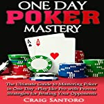 One Day Poker Mastery: The Ultimate Guide to Mastering Poker in One Day | Craig Santoro