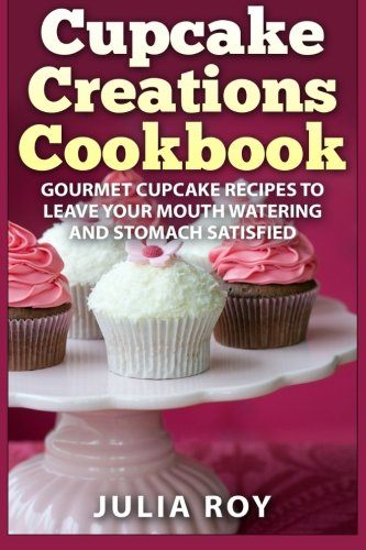 Cupcake Creations Cookbook: Gourmet Cupcake Recipes To Leave Your Mouth Watering And Stomach Satisfied