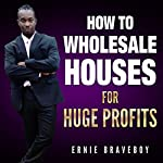 How to Wholesale Houses for Huge Profit | Ernie Braveboy