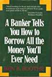 A Banker Tells You How to Borrow All the Money You'll Ever Need, Ben B. Boothe, 0809239205