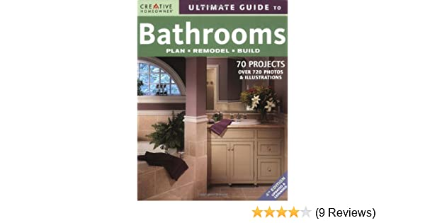 Ultimate Guide To Bathrooms Plan Remodel Build Editors Of Awesome Bathroom And Kitchen Remodeling Creative