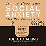 How I Overcame Social Anxiety: An Introvert's Guide to Recovering from Social Anxiety, Self-Doubt and Low Self-Esteem | Tobias J. Atkins