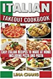 Italian Takeout Cookbook: Favorite Italian Takeout Recipes to Make at Home: Italian Recipes for Pizza, Pasta, Chicken, Desserts, Appetizers, Soup, Salad, Sandwich, Bread and Rice