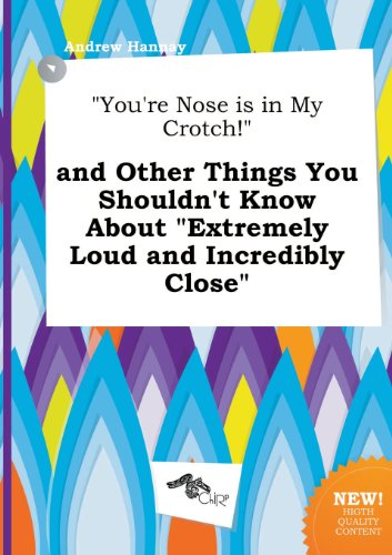 You're Nose Is in My Crotch! and Other Things You Shouldn't Know about Extremely Loud and Incredibly Close