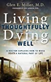 Living Thoughtfully, Dying Well: A Doctor Explains How To Make Deatha Natural Part of Life