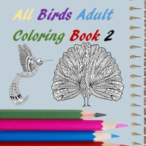 All Birds Adult Coloring Book 2: Eagles, Hawks, Penguins, Parrots, Turkeys, Swans, Rooster, Owl, Stress Relief, Relaxation, (All Adult Coloring Book) (Volume 17)