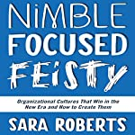 Nimble, Focused, Feisty: Organizational Cultures That Win in the New Era and How to Create Them | Sara Roberts
