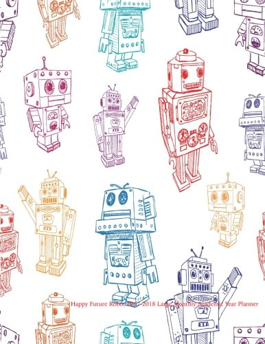 Happy Future Robot 2017-2018 Large Monthly Academic Year Planner: July 2017 To December 2018 Calendar Schedule Organizer with Inspirational Quotes (2018 Cute Planners) (Volume 51)