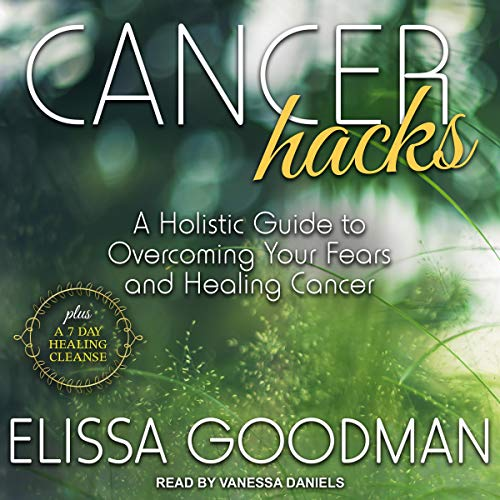 Cancer Hacks: A Holistic Guide to Overcoming Your Fears and Healing Cancer by Elissa Goodman