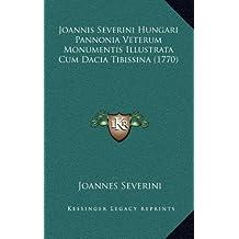 Joannis Severini Hungari Pannonia Veterum Monumentis Illustrata Cum Dacia Tibissina (1770)