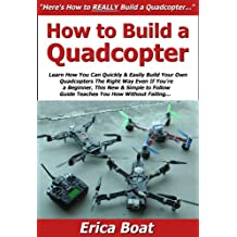 How to Build a Quadcopter: Learn How You Can Quickly & Easily Build Your Own Quadcopters The Right Way Even If You're a Beginner, This New & Simple to Follow Guide Teaches You How Without Failing