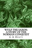 Wulf the Saxon: a Story of the Norman Conquest, G. A. Henty, 1490364692