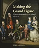 Making the Grand Figure - Lives and Possessions in Ireland 1641-1770, Toby Barnard, 0300204264