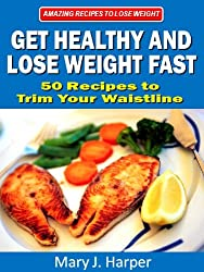 Get Healthy and Lose Weight Fast! 50 Recipes to Trim Your Waistline (Amazing Recipes to Lose Weight Book 3)
