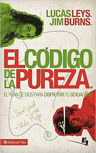 El código de la pureza: El plan de Dios para disfrutar tu sexualidad (Especialidades Juveniles) (Spanish Edition): Lucas Leys, Jim Burns Ph.D: ...
