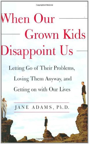When Our Grown Kids Disappoint Us: Letting Go of Their Problems, Loving Them Anyway, and Getting on with Our Lives by Jane Adams (2003-05-27)