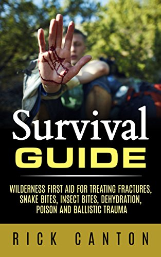 Survival Guide: Wilderness First Aid For Treating Fractures, Snake Bites, Insect Bites, Dehydration, Poison, and Ballistic Trauma (How To Survive, First Aid Book 2)