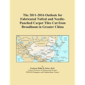 The 2011-2016 Outlook for Fabricated Tufted and Needle-Punched Carpet Tiles Cut from Broadloom in Greater China Icon Group International