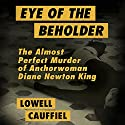 Eye of the Beholder: The Almost Perfect Murder of Anchorwoman Diane Newton King Audiobook by Lowell Cauffiel Narrated by Luke Daniels