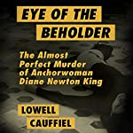 Eye of the Beholder: The Almost Perfect Murder of Anchorwoman Diane Newton King | Lowell Cauffiel