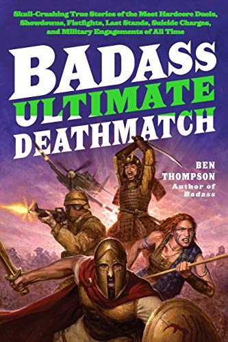 (Badass: Ultimate Deathmatch: Skull-Crushing True Stories of the Most Hardcore Duels, Showdowns, Fistfights, Last Stands, Suicide Charges, and Military Engagements of All Time (Badass Series))