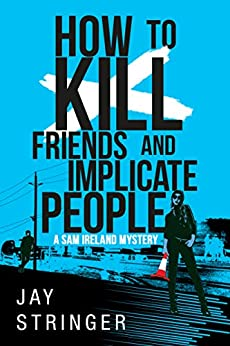 How To Kill Friends And Implicate People by [Stringer, Jay]