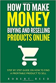 How To Make Money Buying And Reselling Products Online: Step by Step Guide on Ho