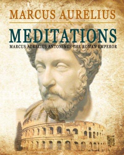 Meditations: (Marcus Aurelius Antonius the Roman Emperor)