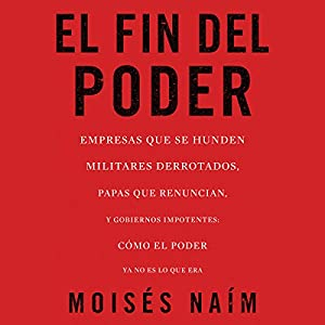 El fin del poder: Cómo el poder ya no es lo que era [The End of Power: How Power Is No Longer What It Was] Audiobook