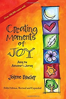 Book Cover: Creating Moments of Joy along the Alzheimer's Journey: A Guide for Families and Caregivers, Fifth Edition, Revised and Expanded