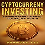 Cryptocurrency Investing: Beginner's Guide to Mining, Trading, and Wealth | Branden Lee