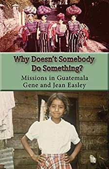 Why Doesn't Somebody Do Something?: Missions in Guatemala by [Easley, Gene and Jean]