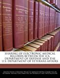 Sharing of Electronic Medical Records Between the U S Department of Defense and the U S Department of Veterans Affairs, , 1240528337