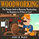 Woodworking: The Ultimate Guide to Mastering Woodworking for Beginners in 30 Days or Less! | Jerry Marin