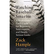 Watching Baseball Smarter: A Professional Fan's Guide for Beginners, Semi-experts, and Deeply Serious Geeks