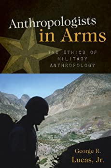 Anthropologists in Arms: The Ethics of Military Anthropology (Critical Issues in Anthropology) by [Lucas, George R., Jr.]