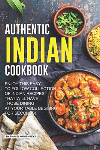 Authentic Indian Cookbook: Enjoy this Easy to Follow Collection of Indian Recipes that Will Have Those Dining at Your Table Begging for Seconds! by Daniel Humphreys
