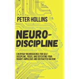 Neuro-Discipline: Everyday Neuroscience for Self-Discipline, Focus, and Defeating Your Brain's Impulsive and Distracted Natur