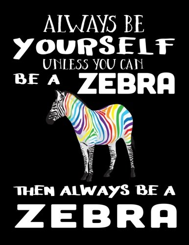 Always Be Yourself Unless You Can Be A Zebra Then Always Be A Zebra: Notebooks For School (Back To School Notebook, Composition College Ruled)(8.5 x 11)(School Memory Book)(V2)