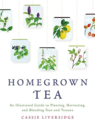 Homegrown Tea: An Illustrated Guide to Planting, Harvesting, and Blending Teas and Tisanes -