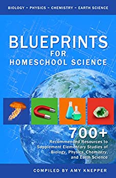 Blueprints for Homeschool Science: 700+ Recommended Resources to Supplement Elementary Studies of Biology, Physics, Chemistry, and Earth Science by [Knepper, Amy]