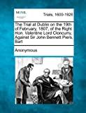 The Trial at Dublin on the 19th of February, 1807, of the Right Hon. Valentine Lord Cloncurry, Against Sir John Bennett Piers, Bart, Anonymous, 1275509460