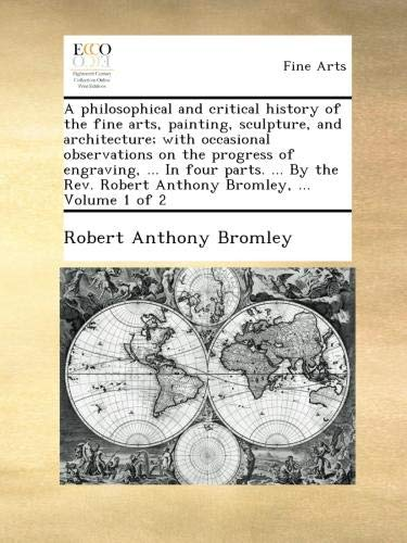 A philosophical and critical history of the fine arts, painting, sculpture, and architecture; with occasional observations on the progress of ... Robert Anthony Bromley, ...  Volume 1 of 2 ebook