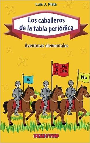 Los caballeros de la tabla peridica aventuras elementales los caballeros de la tabla peridica aventuras elementales spanish edition luis j plata 9786074530407 amazon books urtaz Image collections