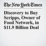 Discovery to Buy Scripps, Owner of Food Network, in $11.9 Billion Deal | Emily Steel