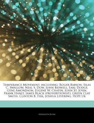 [ Articles on Temperance Movement, Including: Roger Babson, Silas C. Swallow, Neal S. Dow, John Bidwell, Earl Dodge, Gene Amondson, Eugene W. Chafin, Jo Hephaestus Books ( Author ) ] { Paperback } 2011